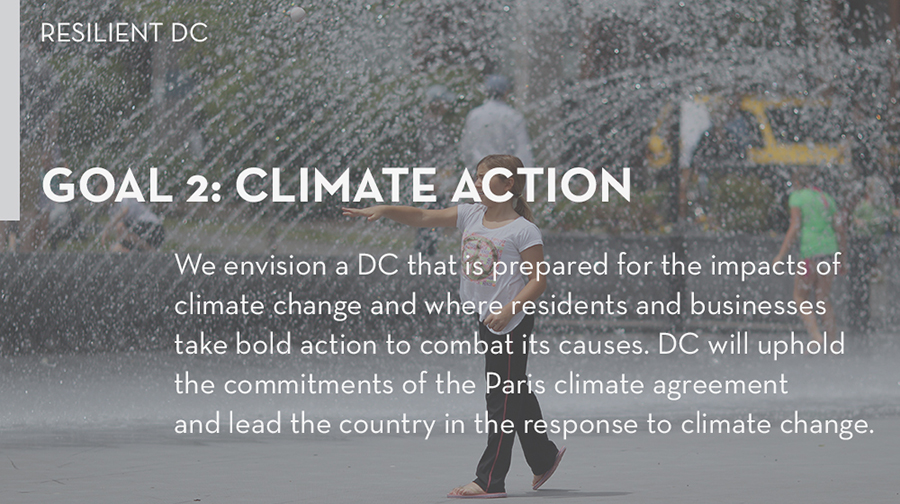 Goal 4: We envision a DC that is prepared for the impacts of climate change and where residents and businesses take bold action to combat its causes. Through this goal, we will uphold the commitments of the Paris climate agreement and lead the country in the response to climate change.