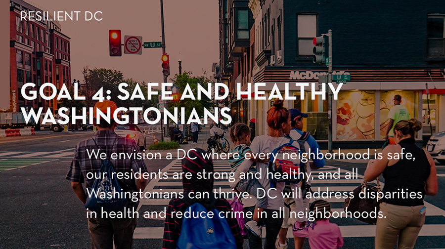 Goal 4: We envision a DC where every neighborhood is safe, our residents are strong and healthy, and all Washingtonians can thrive. Through this goal, DC will address disparities in health and reduce crime in all neighborhoods.