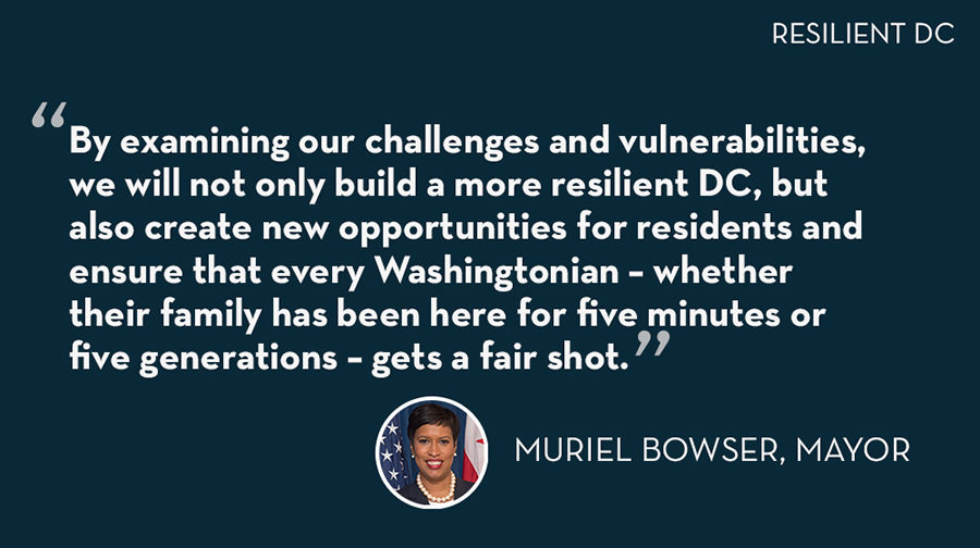 """By examining our challenges and vulnerabilities, we will not only build a more resilient DC, but also create new opportunities for residents and ensure that every Washingtonian- whether their family has been here for five minutes or five generations- gets a fair shot."" - Mayor Muriel Bowser"